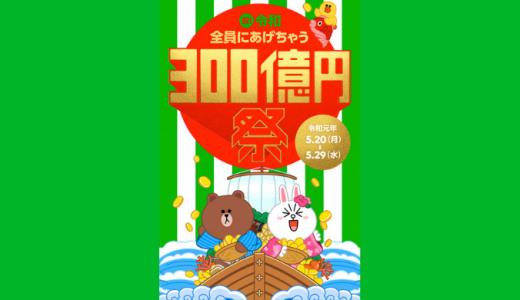 [LINE Pay]祝!令和 全員にあげちゃう300億円祭|2019年5月29日(水)まで